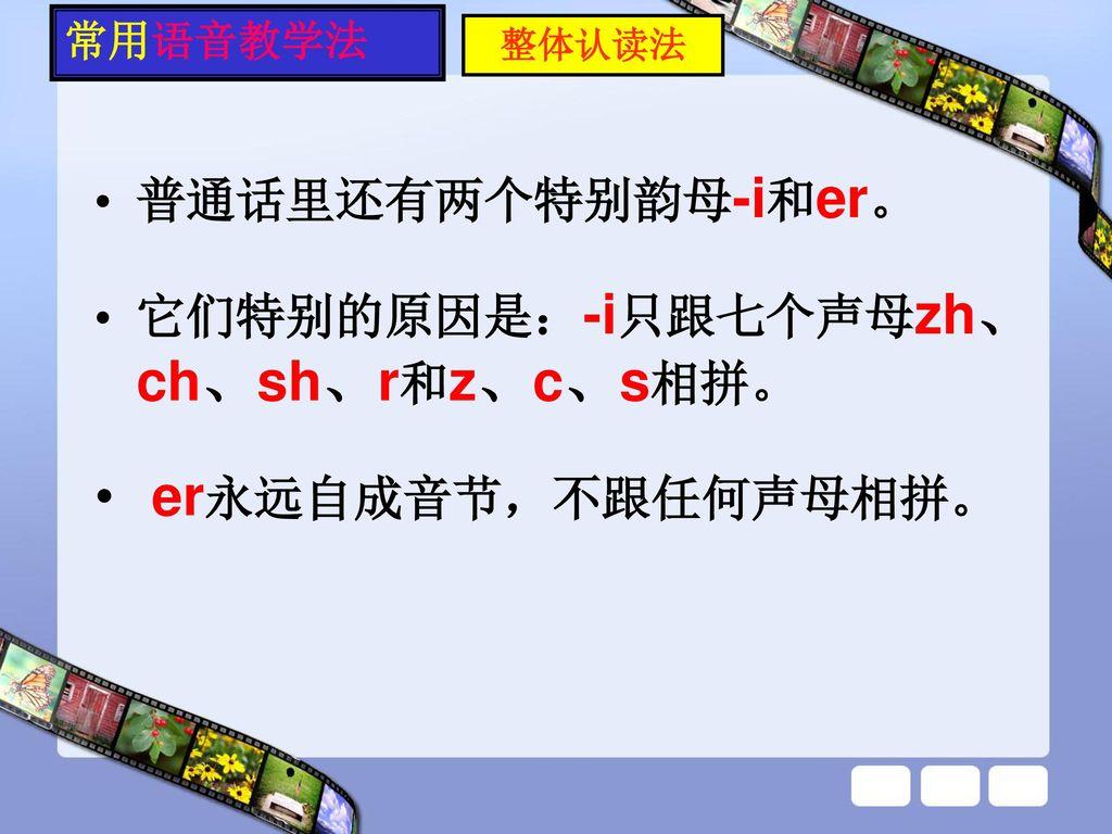 er永远自成音节,不跟任何声母相拼。 普通话里还有两个特别韵母-i和er。