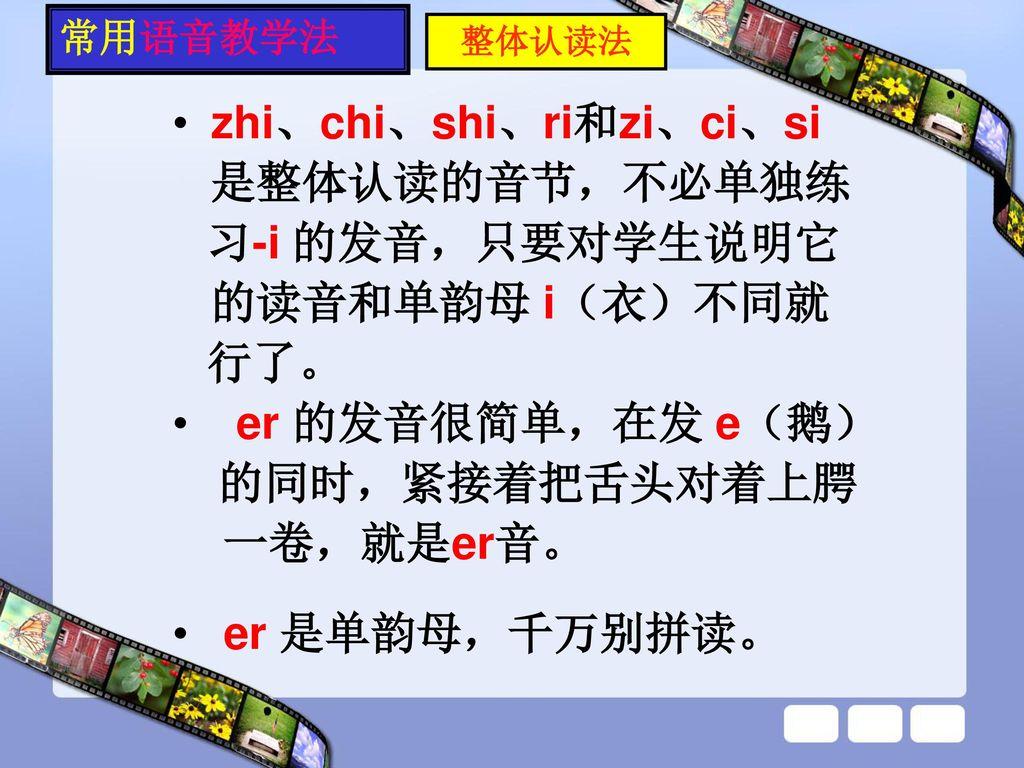 zhi、chi、shi、ri和zi、ci、si 是整体认读的音节,不必单独练 习-i 的发音,只要对学生说明它