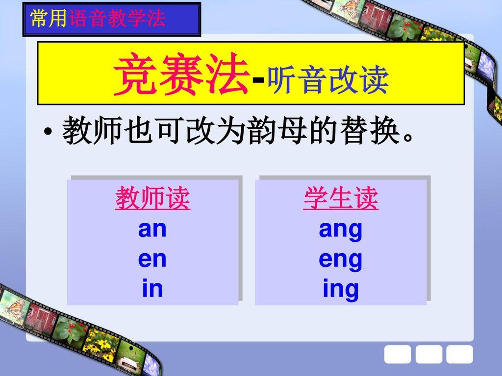 常用语音教学法 竞赛法-听音改读 教师也可改为韵母的替换。 教师读 an en in 学生读 ang eng ing