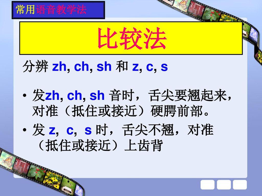 比较法 分辨 zh, ch, sh 和 z, c, s 发zh, ch, sh 音时,舌尖要翘起来,对准(抵住或接近)硬腭前部。