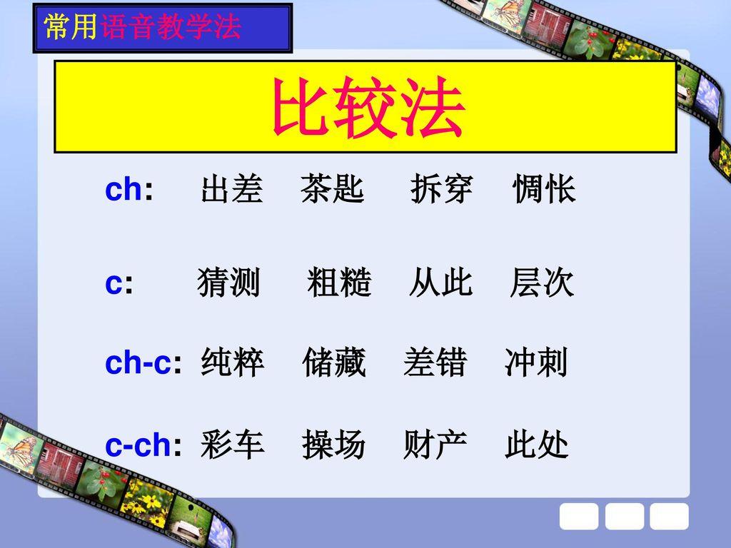 比较法 ch: 出差 茶匙 拆穿 惆怅 c: 猜测 粗糙 从此 层次 ch-c: 纯粹 储藏 差错 冲刺 c-ch: 彩车 操场 财产 此处