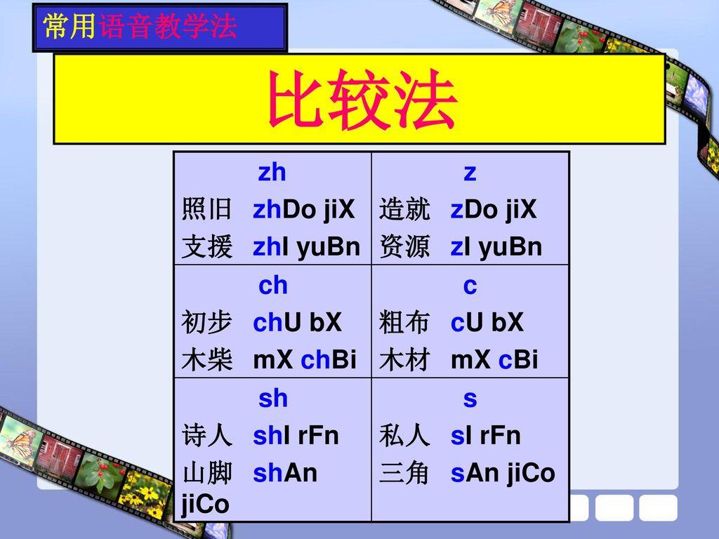 比较法 常用语音教学法 zh 照旧 zhDo jiX 支援 zhI yuBn z 造就 zDo jiX 资源 zI yuBn ch