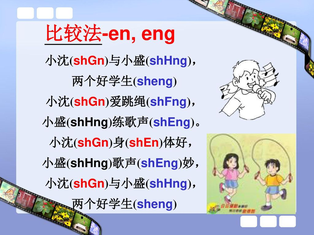 比较法-en, eng 小沈(shGn)与小盛(shHng), 两个好学生(sheng) 小沈(shGn)爱跳绳(shFng), 小盛(shHng)练歌声(shEng)。 小沈(shGn)身(shEn)体好, 小盛(shHng)歌声(shEng)妙,