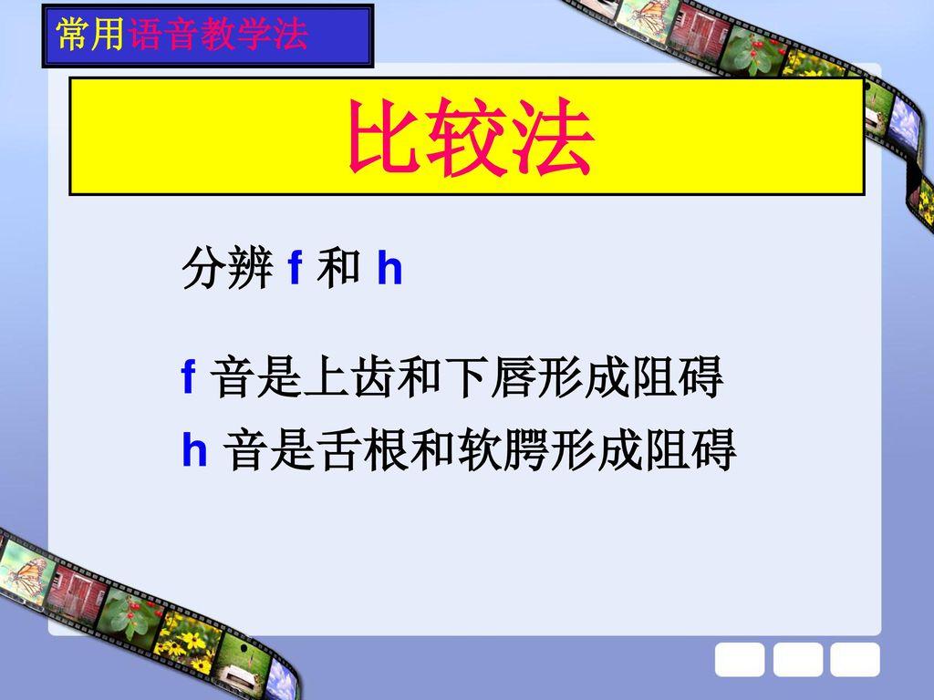 常用语音教学法 比较法 分辨 f 和 h f 音是上齿和下唇形成阻碍 h 音是舌根和软腭形成阻碍