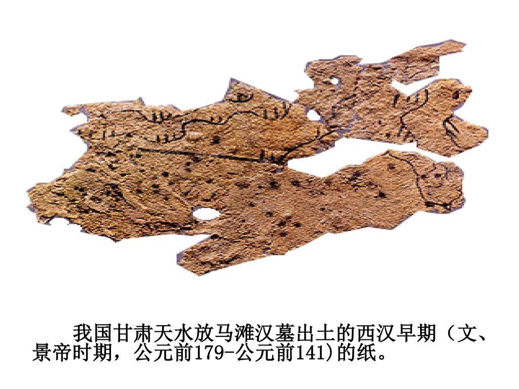 我国甘肃天水放马滩汉墓出土的西汉早期(文、景帝时期,公元前179-公元前141)的纸。