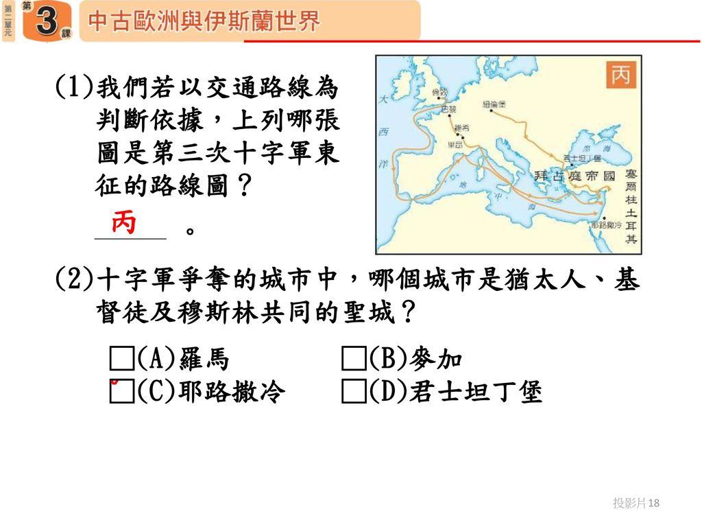 丙 (1)我們若以交通路線為 判斷依據,上列哪張 圖是第三次十字軍東 征的路線圖? 。 (2)十字軍爭奪的城市中,哪個城市是猶太人、基