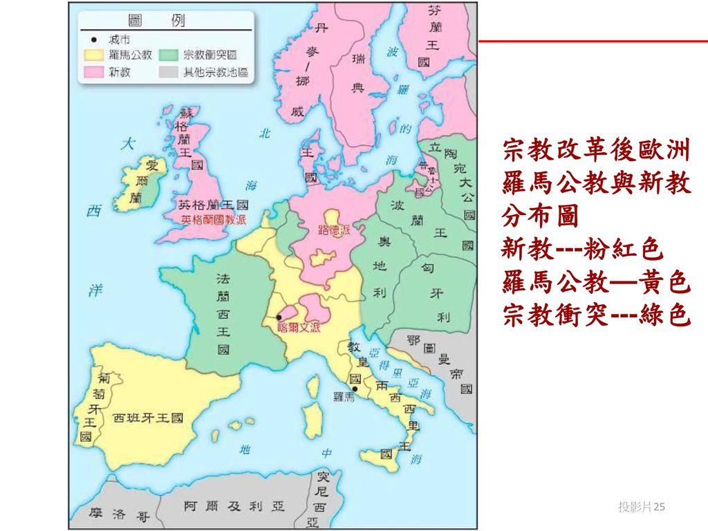 宗教改革後歐洲羅馬公教與新教分布圖 新教---粉紅色 羅馬公教—黃色 宗教衝突---綠色