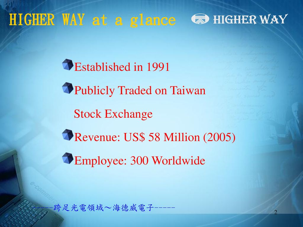HIGHER WAY at a glance Established in 1991 Publicly Traded on Taiwan