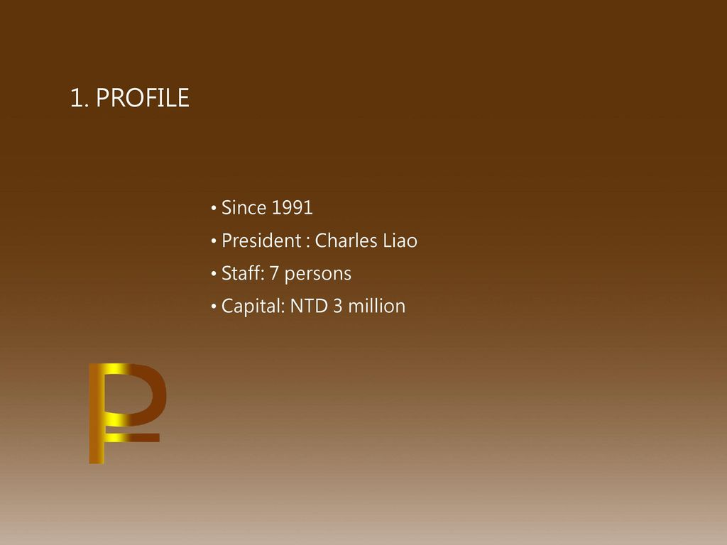 1. PROFILE Since 1991 President : Charles Liao Staff: 7 persons