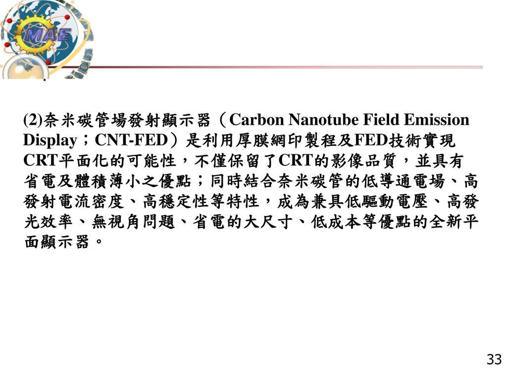 (2)奈米碳管場發射顯示器(Carbon Nanotube Field Emission Display;CNT-FED)是利用厚膜網印製程及FED技術實現CRT平面化的可能性,不僅保留了CRT的影像品質,並具有省電及體積薄小之優點;同時結合奈米碳管的低導通電場、高發射電流密度、高穩定性等特性,成為兼具低驅動電壓、高發光效率、無視角問題、省電的大尺寸、低成本等優點的全新平面顯示器。