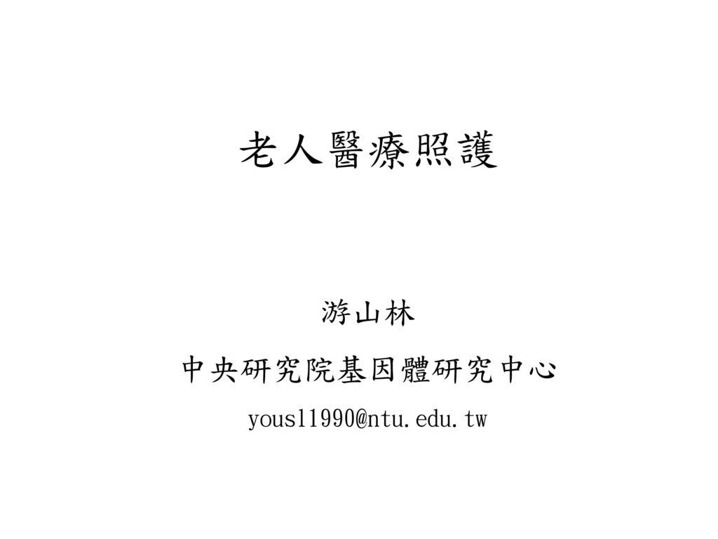 老人醫療照護 游山林 中央研究院基因體研究中心 yousl1990@ntu.edu.tw