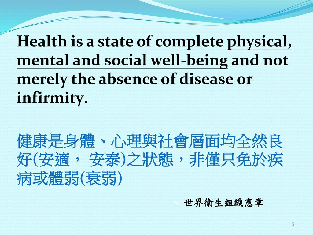 Health is a state of complete physical, mental and social well-being and not merely the absence of disease or infirmity. 健康是身體、心理與社會層面均全然良好(安適, 安泰)之狀態,非僅只免於疾病或體弱(衰弱) -- 世界衛生組織憲章