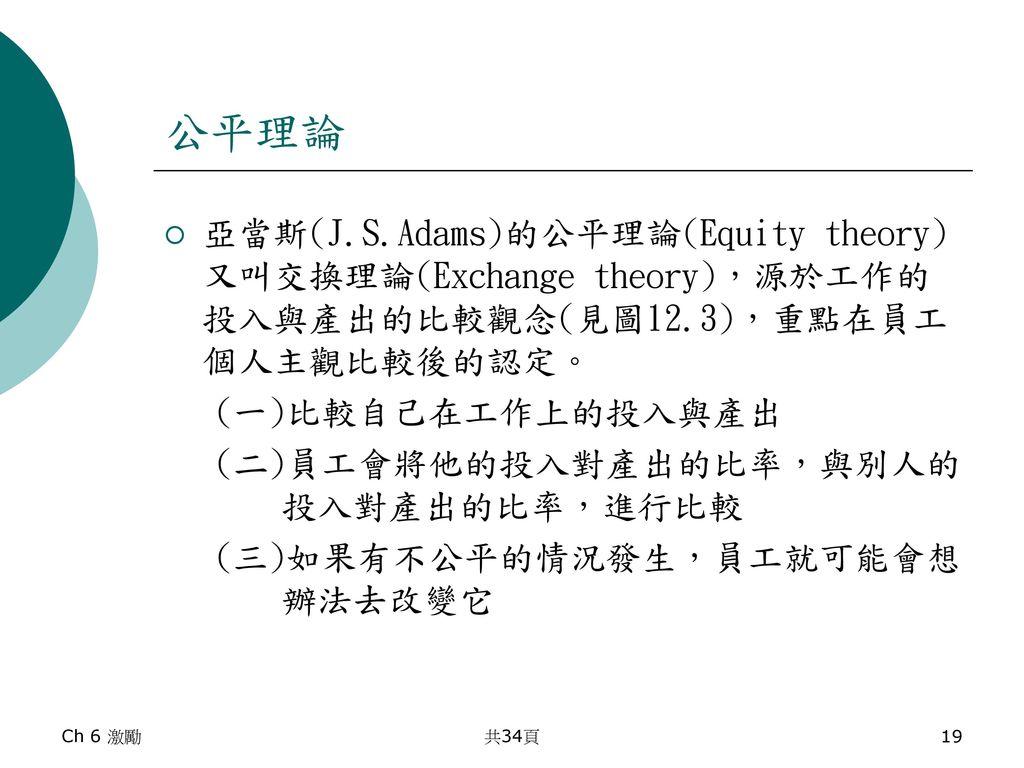 公平理論 亞當斯(J.S.Adams)的公平理論(Equity theory)又叫交換理論(Exchange theory),源於工作的投入與產出的比較觀念(見圖12.3),重點在員工個人主觀比較後的認定。