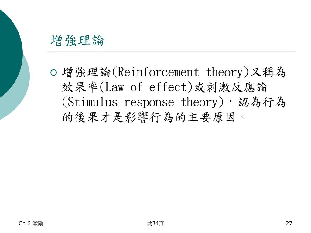 增強理論 增強理論(Reinforcement theory)又稱為效果率(Law of effect)或刺激反應論(Stimulus-response theory),認為行為的後果才是影響行為的主要原因。