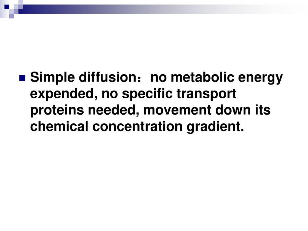 Simple diffusion:no metabolic energy expended, no specific transport proteins needed, movement down its chemical concentration gradient.
