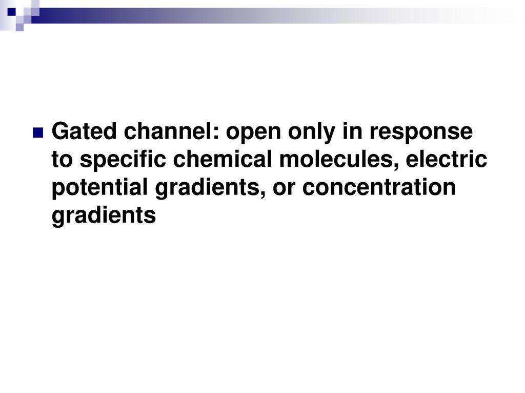 Gated channel: open only in response to specific chemical molecules, electric potential gradients, or concentration gradients