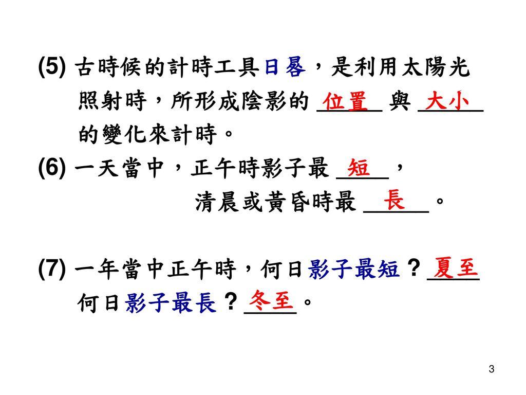 (5) 古時候的計時工具日晷,是利用太陽光 照射時,所形成陰影的 _____ 與 _____. 的變化來計時。 (6) 一天當中,正午時影子最 ____, 清晨或黃昏時最 _____。 (7) 一年當中正午時,何日影子最短 ____.