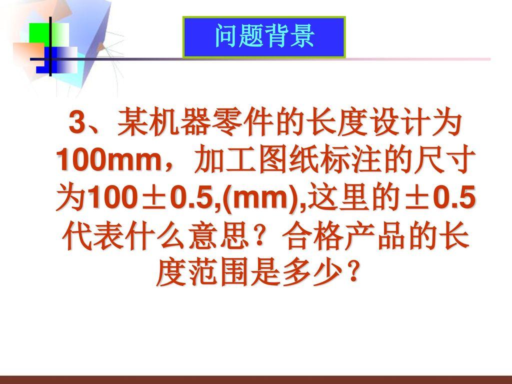 3、某机器零件的长度设计为100mm,加工图纸标注的尺寸为100±0.5,(mm),这里的±0.5代表什么意思?合格产品的长度范围是多少?