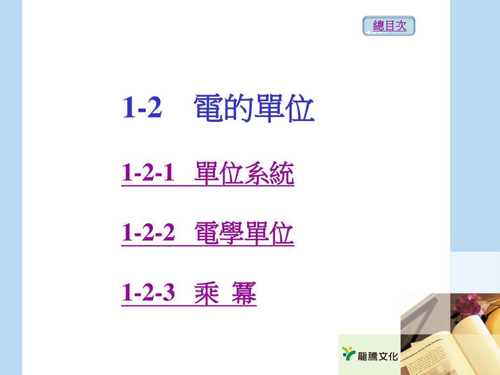總目次 1-2 電的單位 1-2-1 單位系統 1-2-2 電學單位 1-2-3 乘 冪
