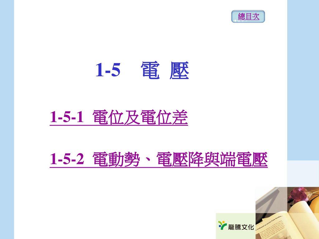 總目次 1-5 電 壓 1-5-1 電位及電位差 1-5-2 電動勢、電壓降與端電壓