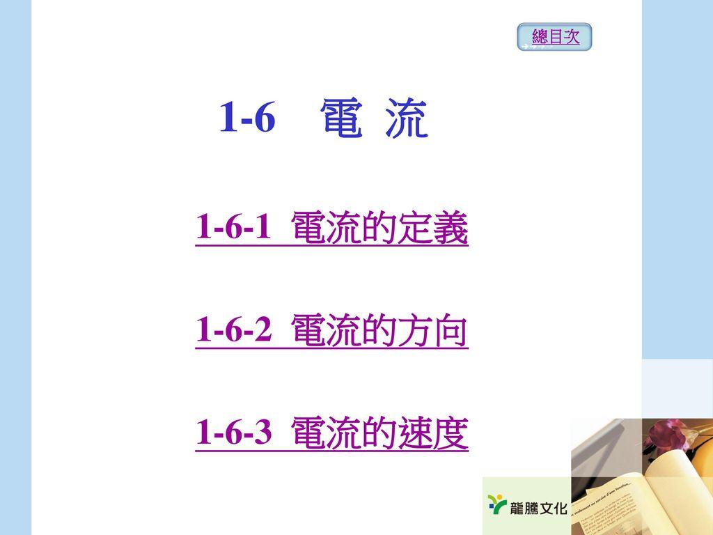 總目次 1-6 電 流 1-6-1 電流的定義 1-6-2 電流的方向 1-6-3 電流的速度