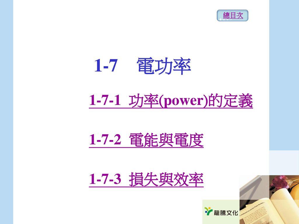 總目次 1-7 電功率 1-7-1 功率(power)的定義 1-7-2 電能與電度 1-7-3 損失與效率