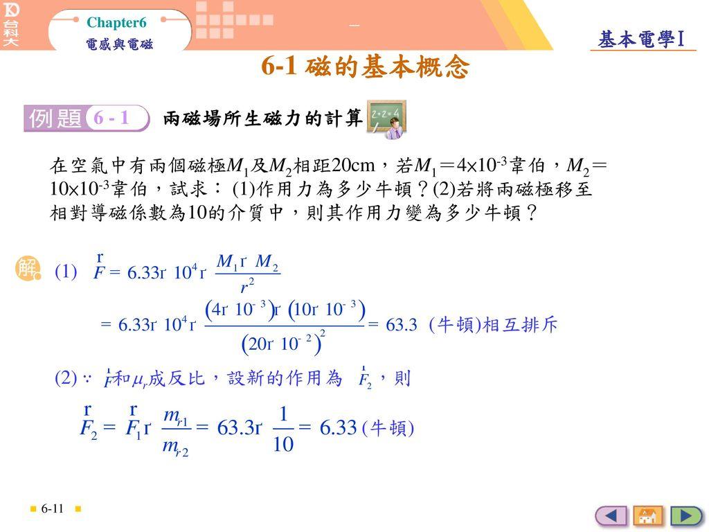 兩磁場所生磁力的計算 6 - 1. 兩磁場所生磁力的計算. 在空氣中有兩個磁極M1及M2相距20cm,若M1=4×10-3韋伯,M2=10×10-3韋伯,試求: (1)作用力為多少牛頓?(2)若將兩磁極移至相對導磁係數為10的介質中,則其作用力變為多少牛頓?