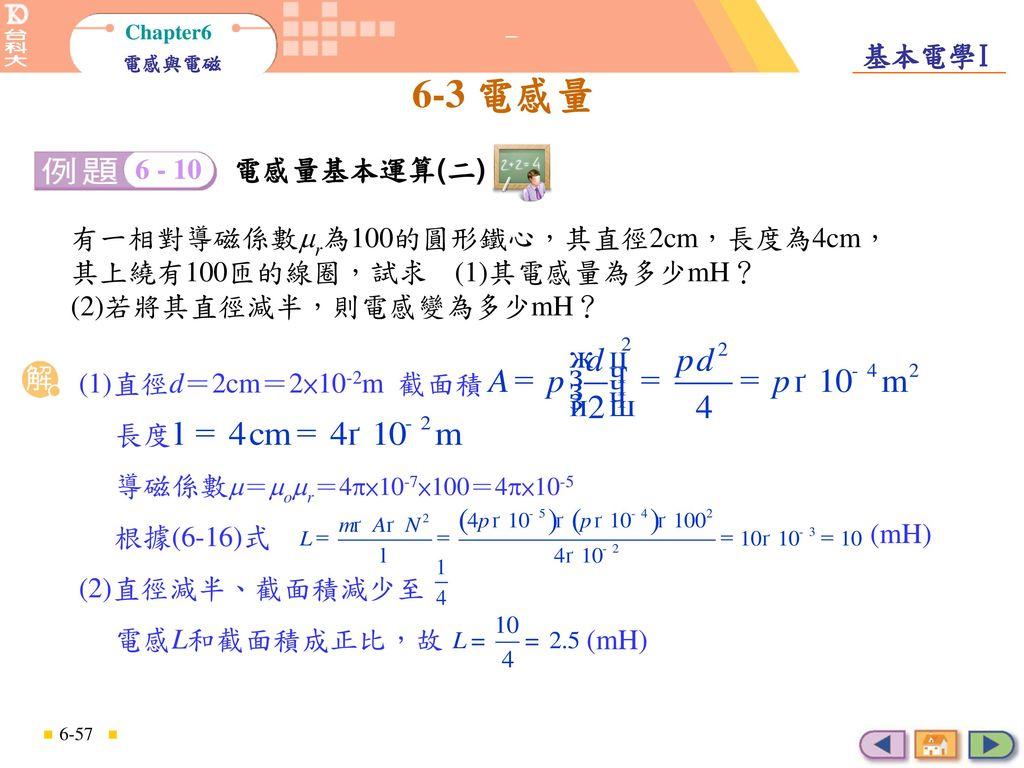 電感量基本運算(二) 6 - 10. 電感量基本運算(二) 有一相對導磁係數r為100的圓形鐵心,其直徑2cm,長度為4cm,其上繞有100匝的線圈,試求 (1)其電感量為多少mH? (2)若將其直徑減半,則電感變為多少mH?