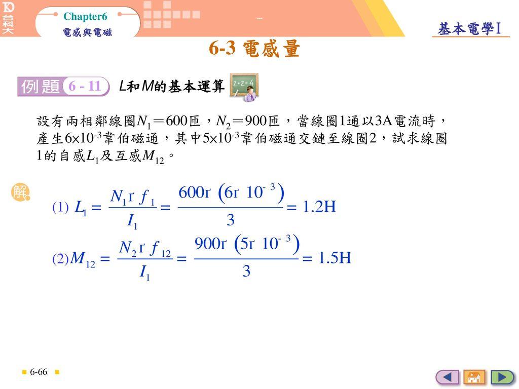 L和M的基本運算 6 - 11. L和M的基本運算. 設有兩相鄰線圈N1=600匝,N2=900匝,當線圈1通以3A電流時,產生6×10-3韋伯磁通,其中5×10-3韋伯磁通交鏈至線圈2,試求線圈1的自感L1及互感M12。