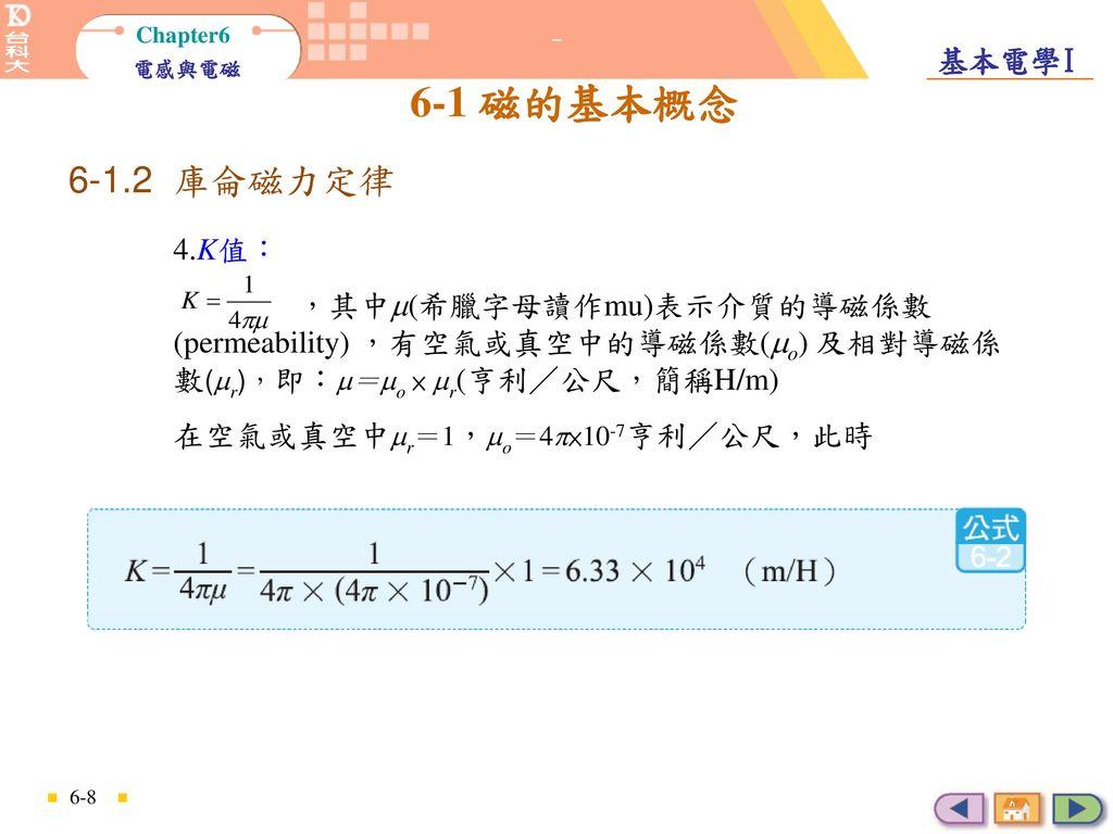 庫侖磁力定律 6-1.2 庫侖磁力定律. 4.K值: ,其中(希臘字母讀作mu)表示介質的導磁係數(permeability) ,有空氣或真空中的導磁係數(o) 及相對導磁係數(r),即:=o × r(亨利/公尺,簡稱H/m)