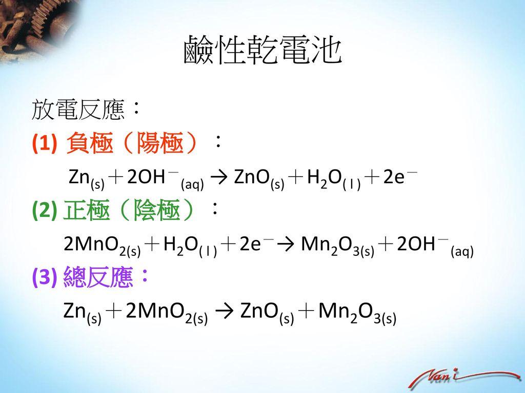 鹼性乾電池 放電反應: 負極(陽極): Zn(s)+2OH-(aq) → ZnO(s)+H2O( l )+2e- (2) 正極(陰極):