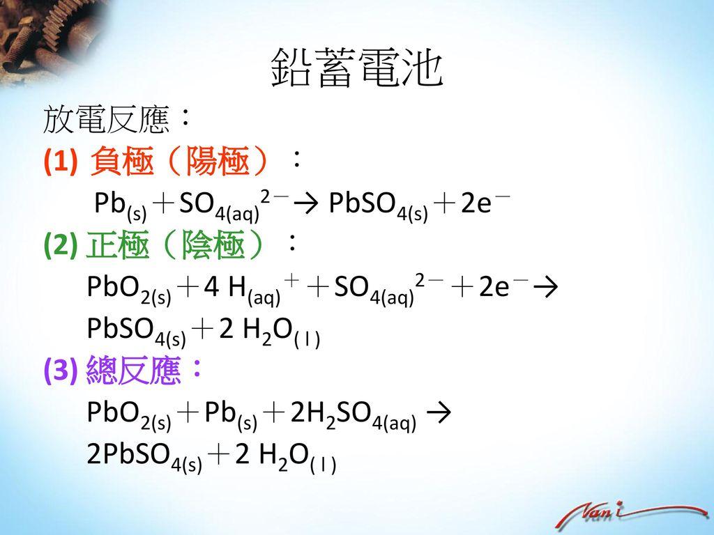 鉛蓄電池 放電反應: 負極(陽極): Pb(s)+SO4(aq)2-→ PbSO4(s)+2e- (2) 正極(陰極):