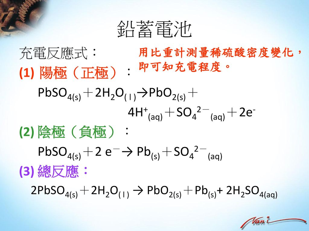 鉛蓄電池 充電反應式: 陽極(正極): PbSO4(s)+2H2O( l )→PbO2(s)+ 4H+(aq)+SO42-(aq)+2e-