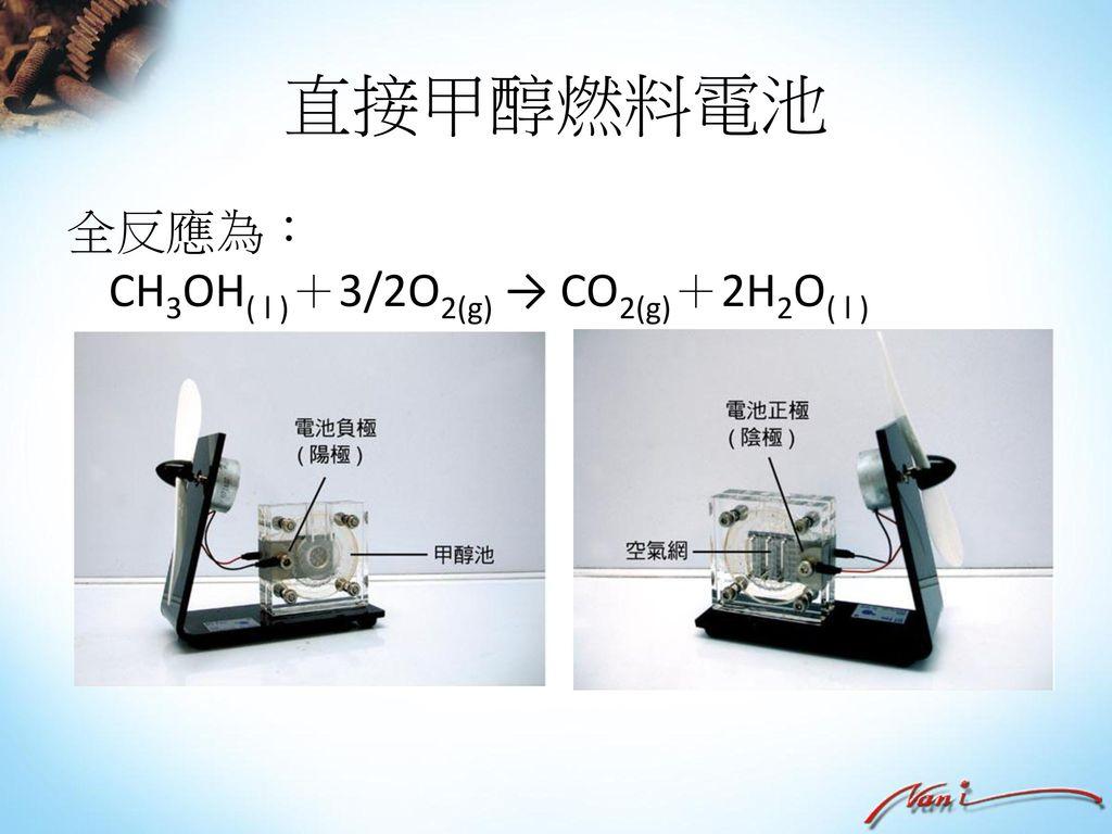 直接甲醇燃料電池 全反應為: CH3OH( l )+3/2O2(g) → CO2(g)+2H2O( l )