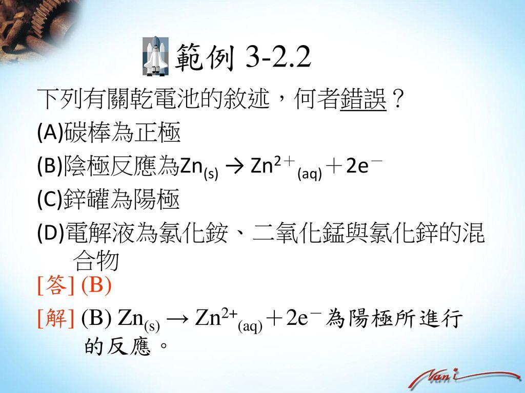 範例 3-2.2 下列有關乾電池的敘述,何者錯誤? (A)碳棒為正極 (B)陰極反應為Zn(s) → Zn2+(aq)+2e-