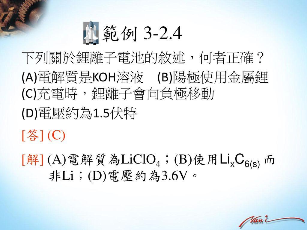 範例 3-2.4 下列關於鋰離子電池的敘述,何者正確? (A)電解質是KOH溶液 (B)陽極使用金屬鋰 (C)充電時,鋰離子會向負極移動