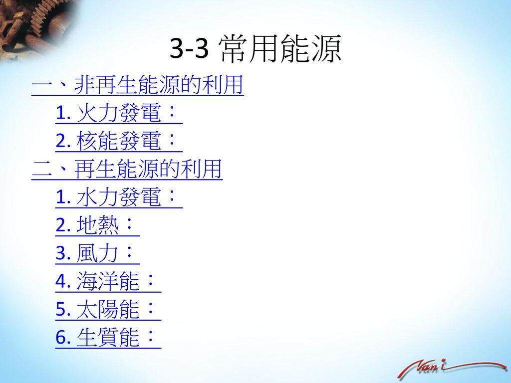 3-3 常用能源 一、非再生能源的利用 1. 火力發電: 2. 核能發電: 二、再生能源的利用 1. 水力發電: 2. 地熱: 3. 風力: