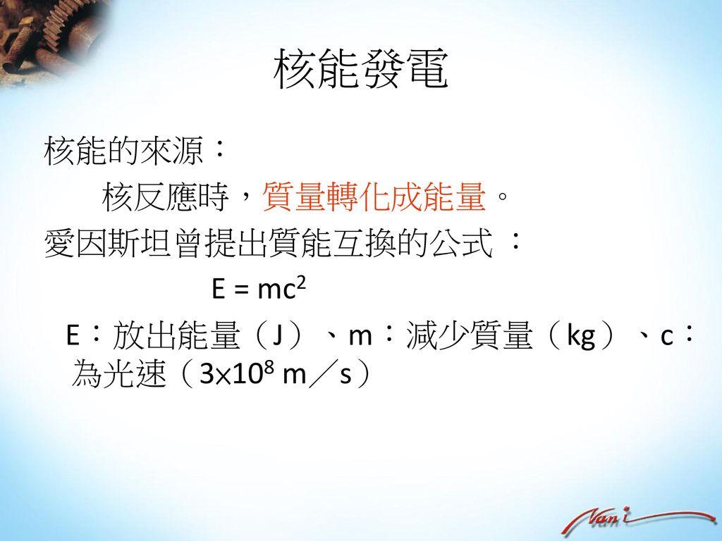 核能發電 核能的來源: 核反應時,質量轉化成能量。 愛因斯坦曾提出質能互換的公式 : E = mc2