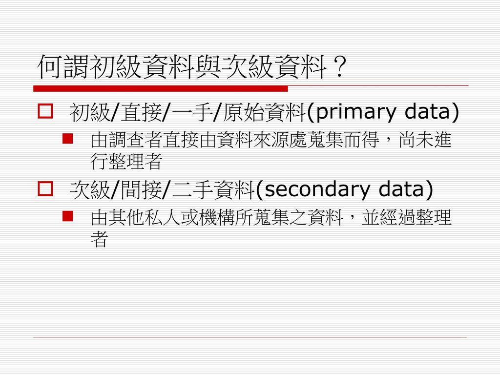 何謂初級資料與次級資料? 初級/直接/一手/原始資料(primary data) 次級/間接/二手資料(secondary data)