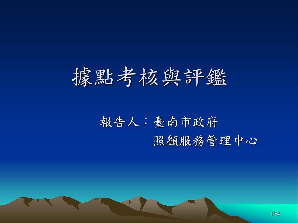 據點考核與評鑑 報告人:臺南市政府 照顧服務管理中心