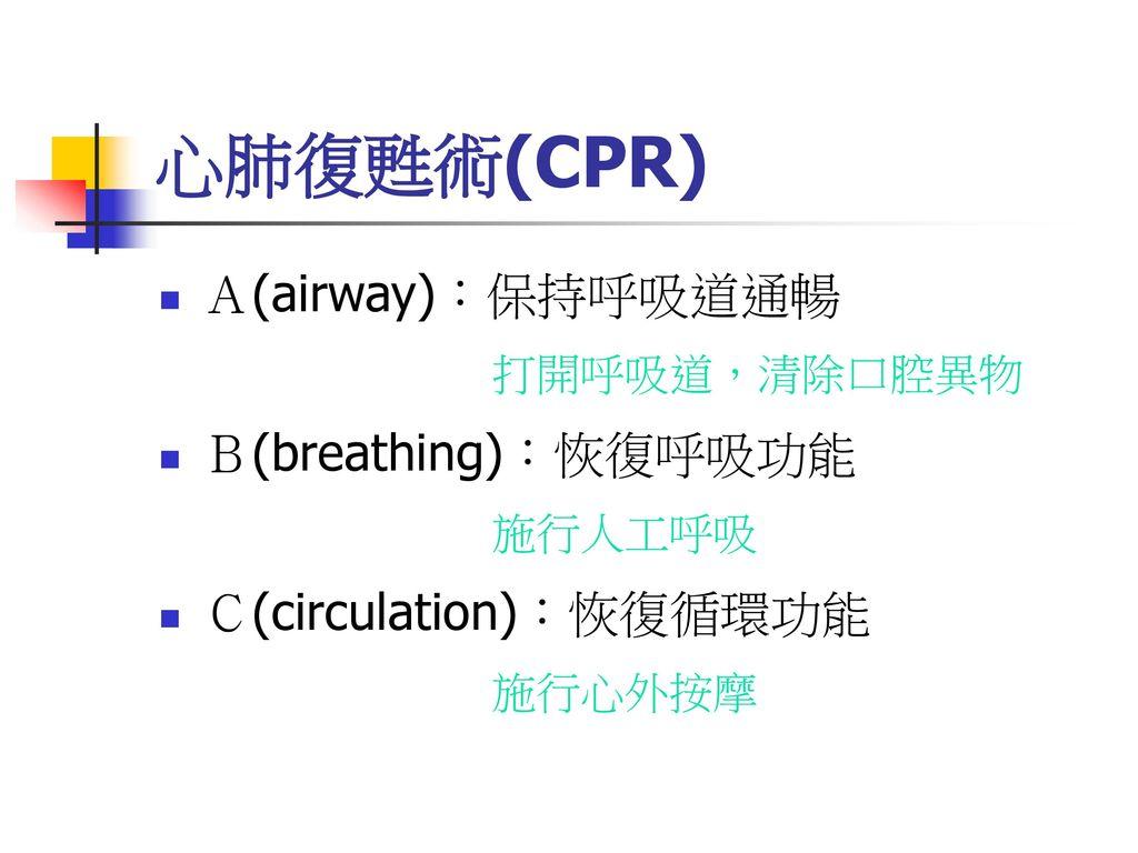 心肺復甦術(CPR) A(airway):保持呼吸道通暢 B(breathing):恢復呼吸功能 C(circulation):恢復循環功能