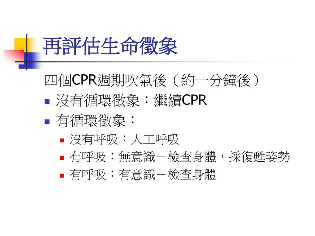 再評估生命徵象 四個CPR週期吹氣後(約一分鐘後) 沒有循環徵象:繼續CPR 有循環徵象: 沒有呼吸:人工呼吸