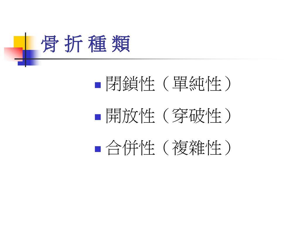 骨 折 種 類 閉鎖性(單純性) 開放性(穿破性) 合併性(複雜性)