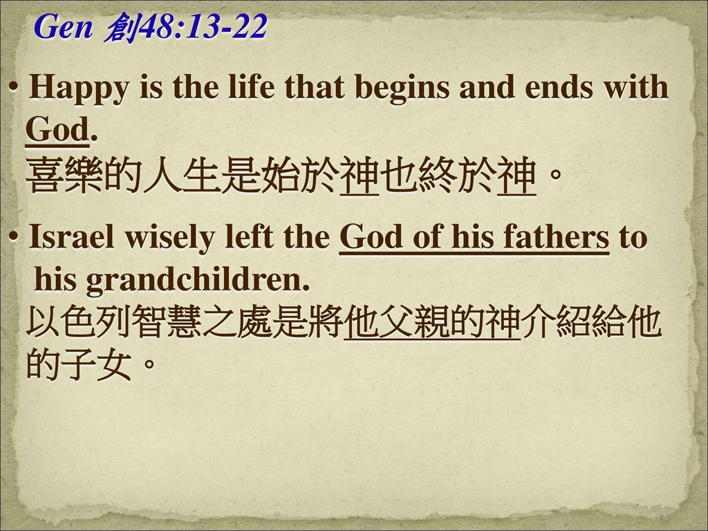 Gen 創48:13-22 Happy is the life that begins and ends with. God. 喜樂的人生是始於神也終於神。 Israel wisely left the God of his fathers to.