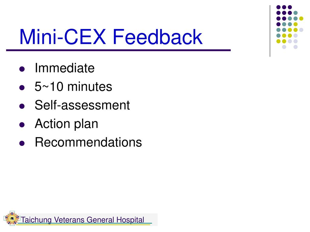 Mini-CEX Feedback Immediate 5~10 minutes Self-assessment Action plan