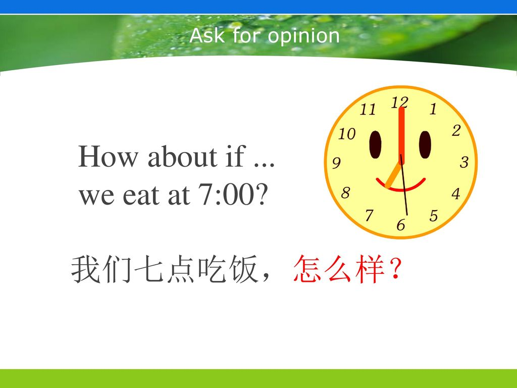 Ask for opinion How about if ... we eat at 7:00 我们七点吃饭,怎么样?