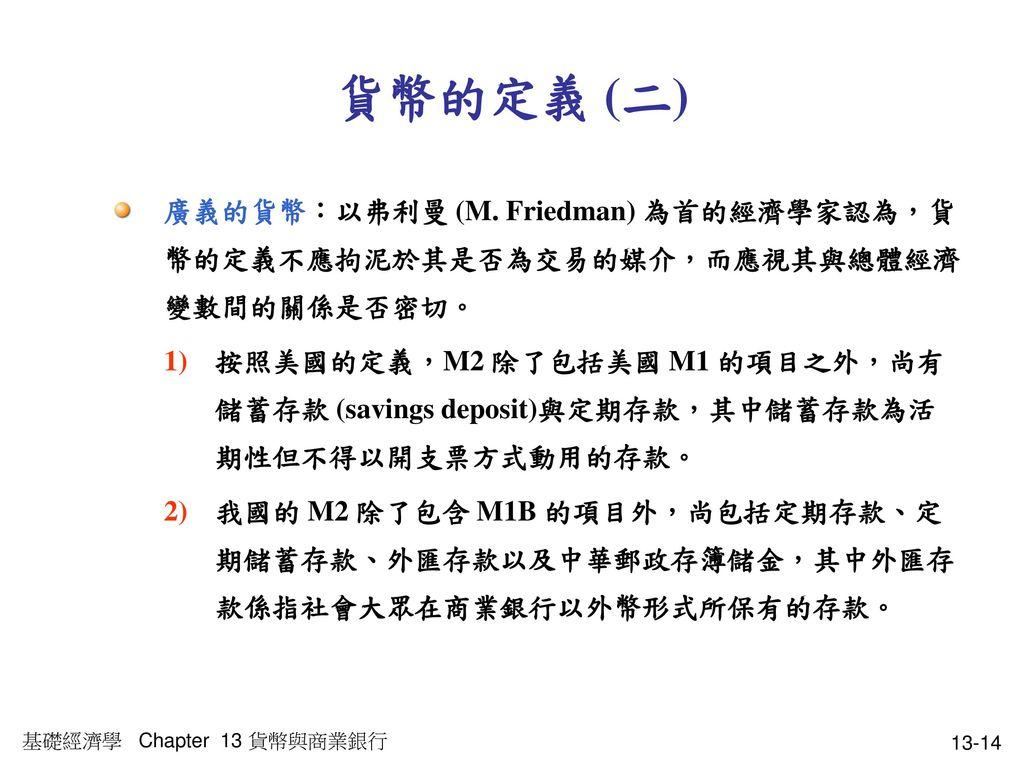 貨幣的定義 (二) 廣義的貨幣:以弗利曼 (M. Friedman) 為首的經濟學家認為,貨幣的定義不應拘泥於其是否為交易的媒介,而應視其與總體經濟變數間的關係是否密切。