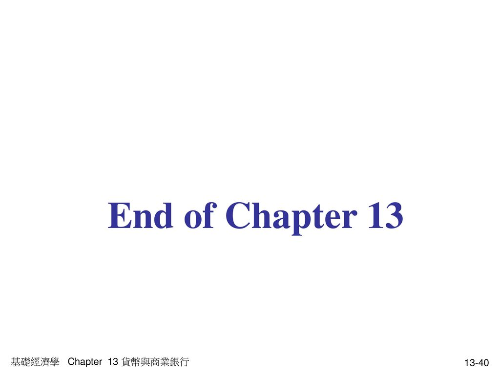 End of Chapter 13 基礎經濟學 Chapter 13 貨幣與商業銀行
