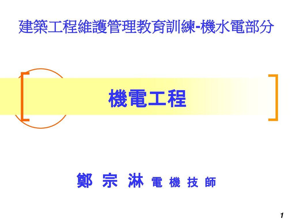 建築工程維護管理教育訓練-機水電部分 機電工程 鄭 宗 淋 電 機 技 師