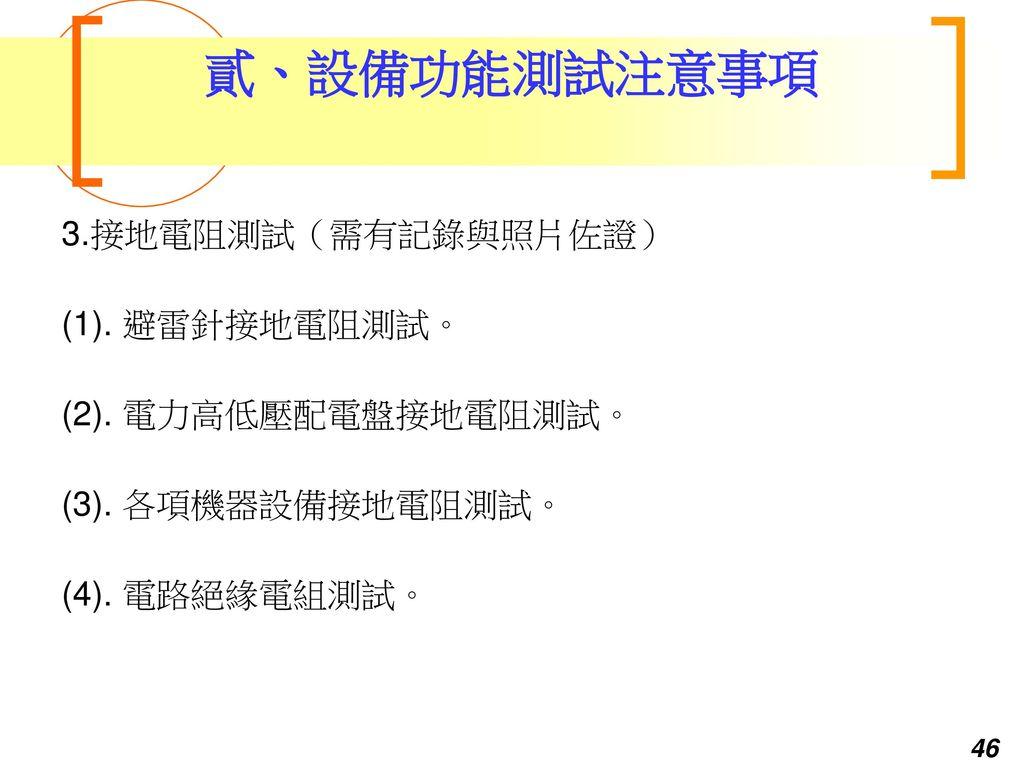 貳、設備功能測試注意事項 3.接地電阻測試(需有記錄與照片佐證) (1). 避雷針接地電阻測試。 (2). 電力高低壓配電盤接地電阻測試。